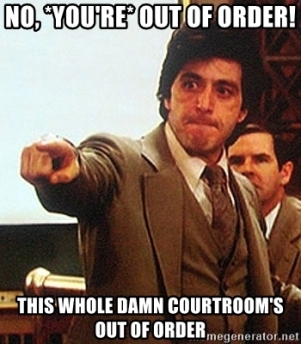 no-youre-out-of-order-this-whole-damn-courtrooms-out-of-order